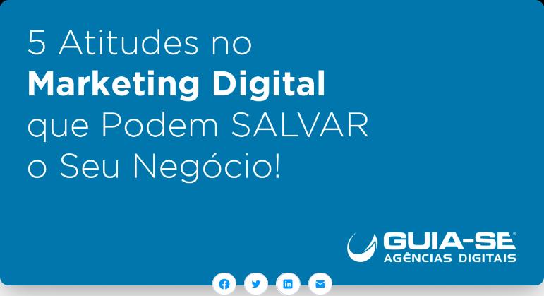 5 Atitudes no Marketing Digital que Podem Salvar o Seu Negócio!
